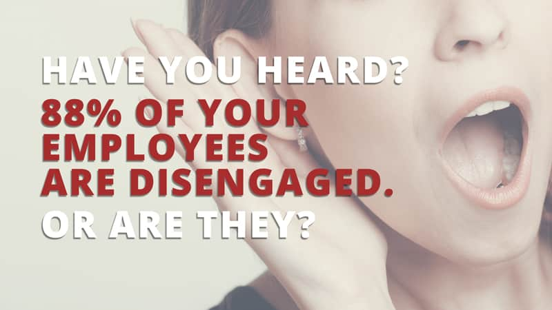 88% of employees are disengaged. Or are they?